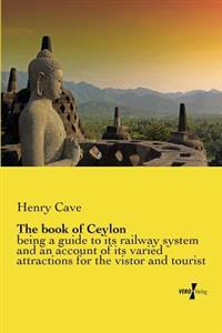 The Book of Ceylon: Being a Guide to Its Railway System and an Account of Its Varied Attractions for the Vistor and Tourist