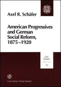 American Progressives and German Social Reform, 1875-1920: Social Ethics, Moral Control, and the Regulatory State in a Transatlantic Context