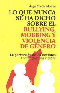 Lo Que Nunca Se Ha Dicho Sobre El Bullying, El Mobbing y La Violencia de Genero: La Perversion de Los Instintos - El Culto a la Gran Mentira