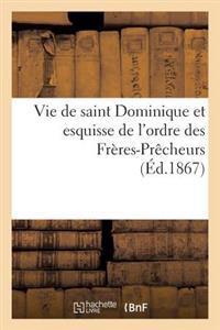 Vie de Saint Dominique Et Esquisse de l'Ordre Des Fr�res-Pr�cheurs
