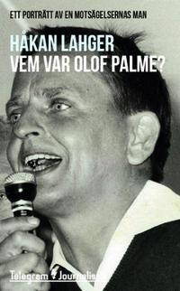 Vem var Olof Palme? : Ett porträtt av en motsägelsernas man