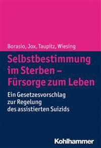 Selbstbestimmung Im Sterben - Fursorge Zum Leben: Ein Gesetzesvorschlag Zur Regelung Des Assistierten Suizids