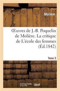 Oeuvres de J.-B. Poquelin de Moliere. Tome 3 La Critique de L'Ecole Des Femmes