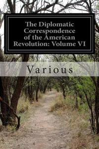 The Diplomatic Correspondence of the American Revolution: Volume VI