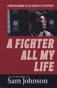 A Fighter All My Life: The Life and Words of Sam Johnson: From Alabama to Los Angeles to Detroit