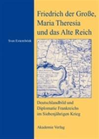 Friedrich Der Grosse, Maria Theresia Und Das Alte Reich: Deutschlandbild Und Diplomatie Frankreichs Im Siebenjahrigen Krieg