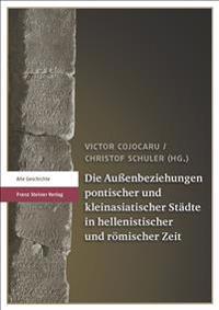 Die Aussenbeziehungen Pontischer Und Kleinasiatischer Stadte in Hellenistischer Und Romischer Zeit: Akten Einer Deutsch-Rumanischen Tagung in Constant