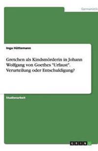 """Gretchen ALS Kindsmoerderin in Johann Wolfgang Von Goethes """"urfaust."""" Verurteilung Oder Entschuldigung?"""