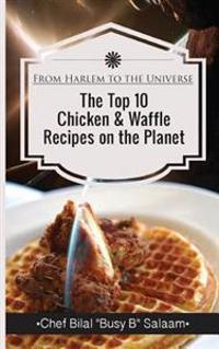 From Harlem to the Universe the Top 10 Chicken & Waffle Recipes on the Planet