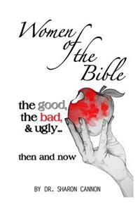 Women of the Bible: The Good, the Bad & Ugly...Then and Now