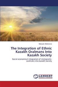 The Integration of Ethnic Kazakh Oralmans Into Kazakh Society
