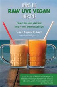 Living the Raw Live Vegan Lifestyle: Finally, Eat More and Lose Weight with Optimal Nutrition!