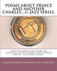 Poems about Prince and Another Charles....C-Jazz Series.: Undisclosed Chapters of Biblical Revelations and Other Poems. PR Poem Series.