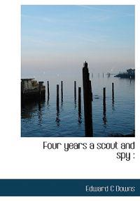 Four Years a Scout and Spy