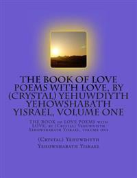 The Book of Love Poems with Love, by (Crystal) Yehuwdiyth Yehowshabath Yisrael, Volume One: The Book of Love Poems with Love, by (Crystal) Yehuwdiyth