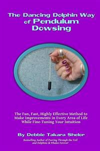 The Dancing Dolphin Way of Pendulum Dowsing: The Fun, Fast, Highly Effective Method to Make Improvements in Every Area of Life While Fine-Tuning Your