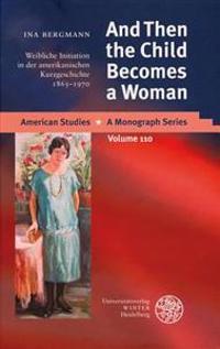 And Then the Child Becomes a Woman: Weibliche Initiation in Der Amerikanischen Kurzgeschichte 1865-1970