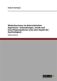 Wintertourismus Im Osterreichischen Alpenraum. Entwicklungen, Trends Und Zukunftsperspektiven Unter Dem Aspekt Der Nachhaltigkeit