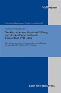 Die Alexander Von Humboldt-Stiftung Und Das Auslanderstudium in Deutschland 1925-1945: Von Der Gerauschlosen Propaganda Zur Ausbildung Der Geistigen W
