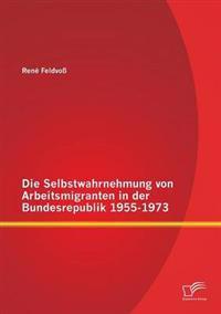 Die Selbstwahrnehmung Von Arbeitsmigranten in Der Bundesrepublik 1955-1973