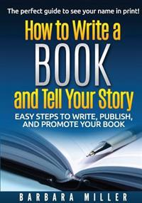 How to Write a Book and Tell Your Story: Easy Steps to Write, Publish, and Promote Your Book