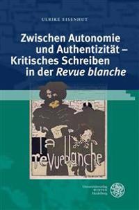 Zwischen Autonomie Und Authentizitat - Kritisches Schreiben in Der 'Revue Blanche'