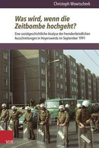 Was Wird, Wenn Die Zeitbombe Hochgeht?: Eine Sozialgeschichtliche Analyse Der Fremdenfeindlichen Ausschreitungen in Hoyerswerda Im September 1991
