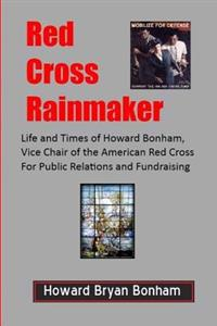 Red Cross Rainmaker: Memoirs of Howard Bonham Sr., Vice Chair of American Red Cross for Public Informaton and Fundraising