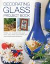 Decorating Glass Project Book: Creative Ways to Transform Plain Glass Bowls, Vases, Mirrors, Picture Frames, Plant Pots and Other Home Accessories