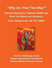 Why Do I Feel This Way?: Natural Healing for Optimal Health and Relief from Moods and Depression