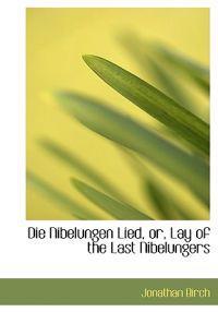 Die Nibelungen Lied, Or, Lay of the Last Nibelungers