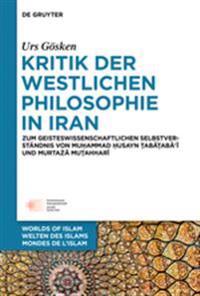 Kritik Der Westlichen Philosophie in Iran: Zum Geistesgeschichtlichen Selbstverstandnis Von Muhammad Husayn Tabataba'i Und Murtaza Mutahhari