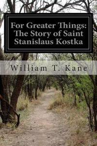 For Greater Things: The Story of Saint Stanislaus Kostka
