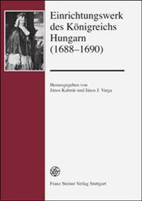 Einrichtungswerk Des Konigreichs Hungarn (1688-1690): Einleitung Von Janos J. Varga, Anmerkungen Und Deutsche Fassung Von Janos Kalmar