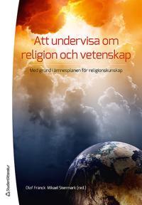 Att undervisa om religion och vetenskap : med grund i ämnesplanen i religionskunskap