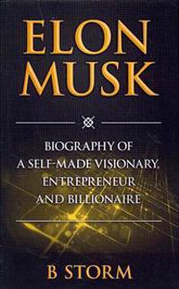 Elon Musk: Biography of a Self-Made Visionary, Entrepreneur and Billionaire