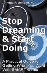 Stop Dreaming & Start Doing: A Practical Guide for Getting What You Want with Smart Goals