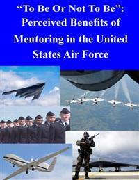 To Be or Not to Be: Perceived Benefits of Mentoring in the United States Air Force