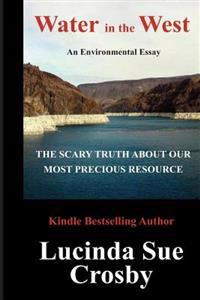 Water in the West: The Scary Truth about Our Most Precious Resource: An Environmental Essay