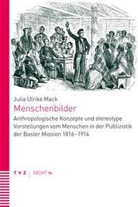 Menschenbilder: Anthropologische Konzepte Und Stereotype Vorstellungen Vom Menschen in Der Publizistik Der Basler Mission 1816-1914