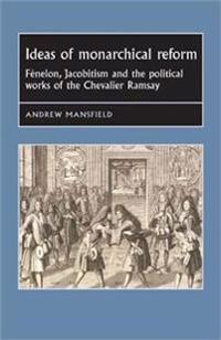 Ideas of Monarchical Reform: Fenelon, Jacobitism, and the Political Works of the Chevalier Ramsay