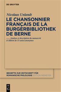 Le Chansonnier Francais de La Burgerbibliothek de Berne: Analyse Et Description Du Manuscrit Et Edition de 53 Unica Anonymes