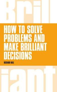 How to Solve Problems and Make Brilliant Decisions: Business Thinking Skills That Really Work