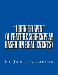 I Run to Win (Screenplay Based on True Story): By James Crosson