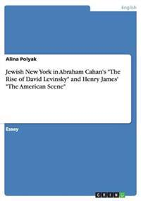 Jewish New York in Abraham Cahan's the Rise of David Levinsky and Henry James' the American Scene