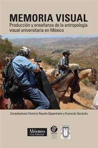 Memoria Visual: : Produccion y Ensenanza de La Antropologia Visual Universitaria En Mexico