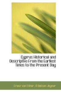 Cyprus Historical and Descriptive from the Earliest Times to the Present Day