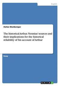 The Historical Arthur. Nennius' Sources and Their Implications for the Historical Reliability of His Account of Arthur