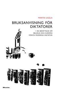 Bruksanvisning för diktatorer : en berättelse om Belarus och Europas första moderna diktator
