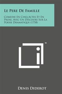 Le Pere de Famille: Comedie En Cinq Actes Et En Prose, Avec Un Discours Sur La Poesie Dramatique (1758)